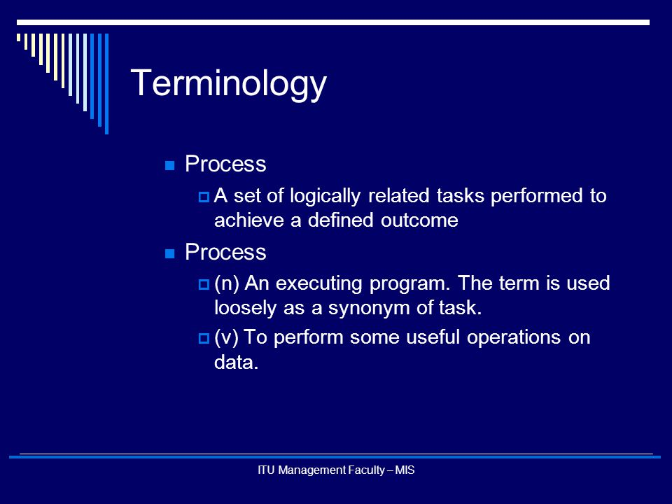 ITU Management Faculty – MIS Terminology Process  A set of logically related tasks performed to achieve a defined outcome Process  (n) An executing