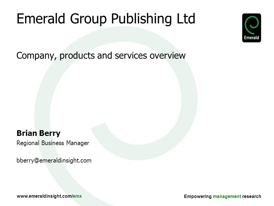 Empowering management research Emerald Group Publishing Ltd Company, products and services overview Brian Berry Regional Business Manager