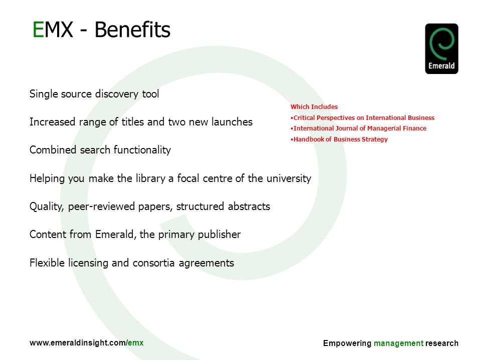 Empowering management research EMX - Benefits Single source discovery tool Increased range of titles and two new launches Combined search functionality Helping you make the library a focal centre of the university Quality, peer-reviewed papers, structured abstracts Content from Emerald, the primary publisher Flexible licensing and consortia agreements Which Includes Critical Perspectives on International Business International Journal of Managerial Finance Handbook of Business Strategy