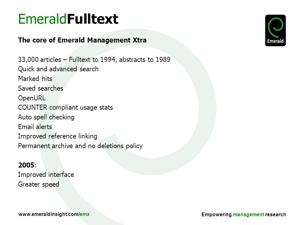 Empowering management research EmeraldFulltext The core of Emerald Management Xtra 33,000 articles – Fulltext to 1994, abstracts to 1989 Quick and advanced search Marked hits Saved searches OpenURL COUNTER compliant usage stats Auto spell checking  alerts Improved reference linking Permanent archive and no deletions policy 2005: Improved interface Greater speed