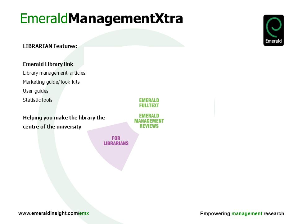 Empowering management research EmeraldManagementXtra LIBRARIAN Features: Emerald Library link Library management articles Marketing guide/Took kits User guides Statistic tools Helping you make the library the centre of the university