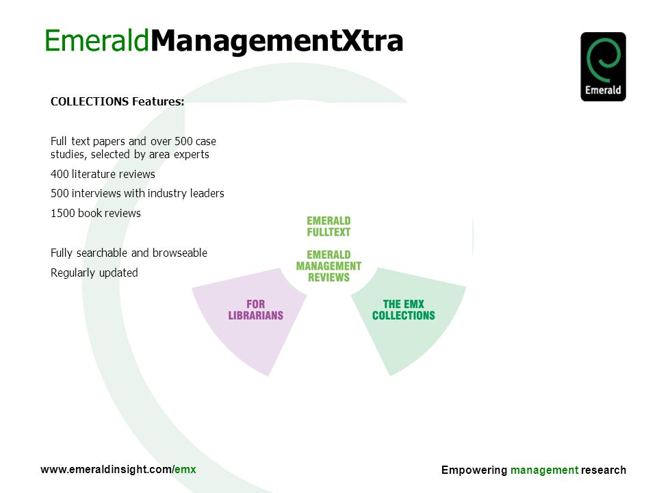 Empowering management research COLLECTIONS Features: Full text papers and over 500 case studies, selected by area experts 400 literature reviews 500 interviews with industry leaders 1500 book reviews Fully searchable and browseable Regularly updated EmeraldManagementXtra