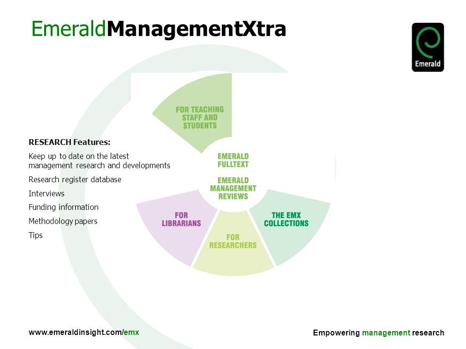 Empowering management research RESEARCH Features: Keep up to date on the latest management research and developments Research register database Interviews Funding information Methodology papers Tips EmeraldManagementXtra