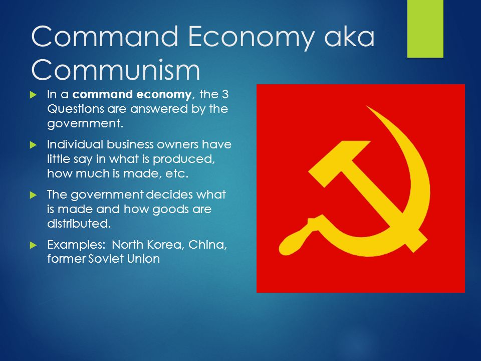 Command Economy aka Communism  In a command economy, the 3 Questions are answered by the government.  Individual business owners have little say in