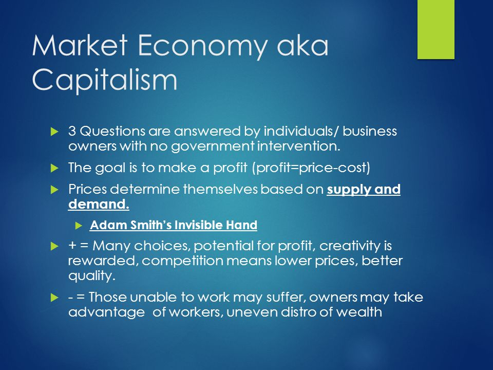 Market Economy aka Capitalism  3 Questions are answered by individuals/ business owners with no government intervention.  The goal is to make a prof