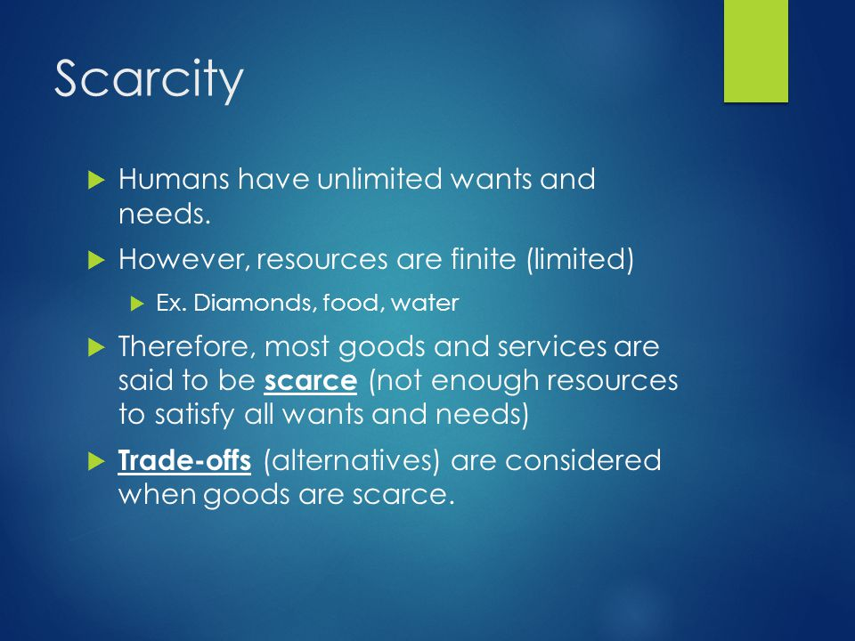 Scarcity  Humans have unlimited wants and needs.  However, resources are finite (limited)  Ex. Diamonds, food, water  Therefore, most goods and se