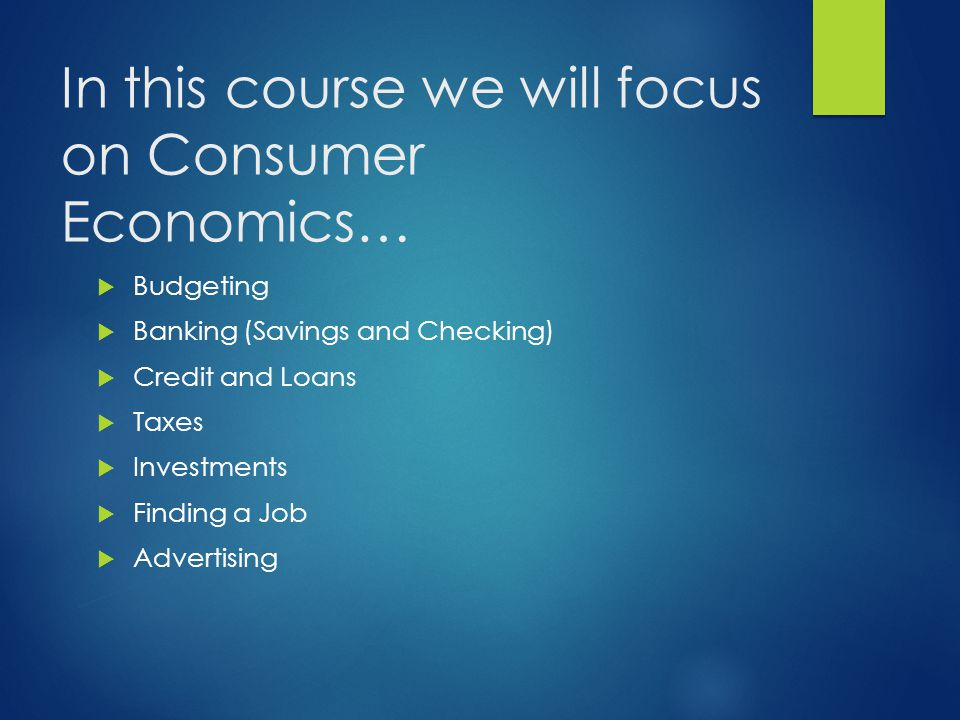 In this course we will focus on Consumer Economics…  Budgeting  Banking (Savings and Checking)  Credit and Loans  Taxes  Investments  Finding a