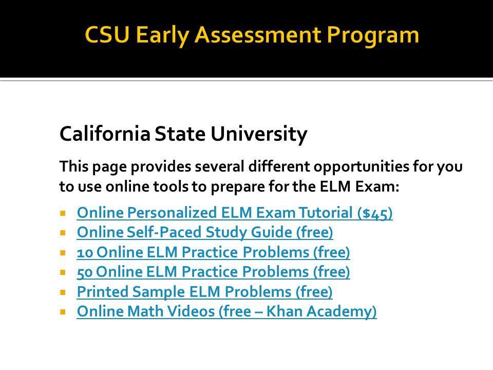 California State University This page provides several different opportunities for you to use online tools to prepare for the ELM Exam:  Online Personalized ELM Exam Tutorial ($45) Online Personalized ELM Exam Tutorial ($45)  Online Self-Paced Study Guide (free) Online Self-Paced Study Guide (free)  10 Online ELM Practice Problems (free) 10 Online ELM Practice Problems (free)  50 Online ELM Practice Problems (free) 50 Online ELM Practice Problems (free)  Printed Sample ELM Problems (free) Printed Sample ELM Problems (free)  Online Math Videos (free – Khan Academy) Online Math Videos (free – Khan Academy)