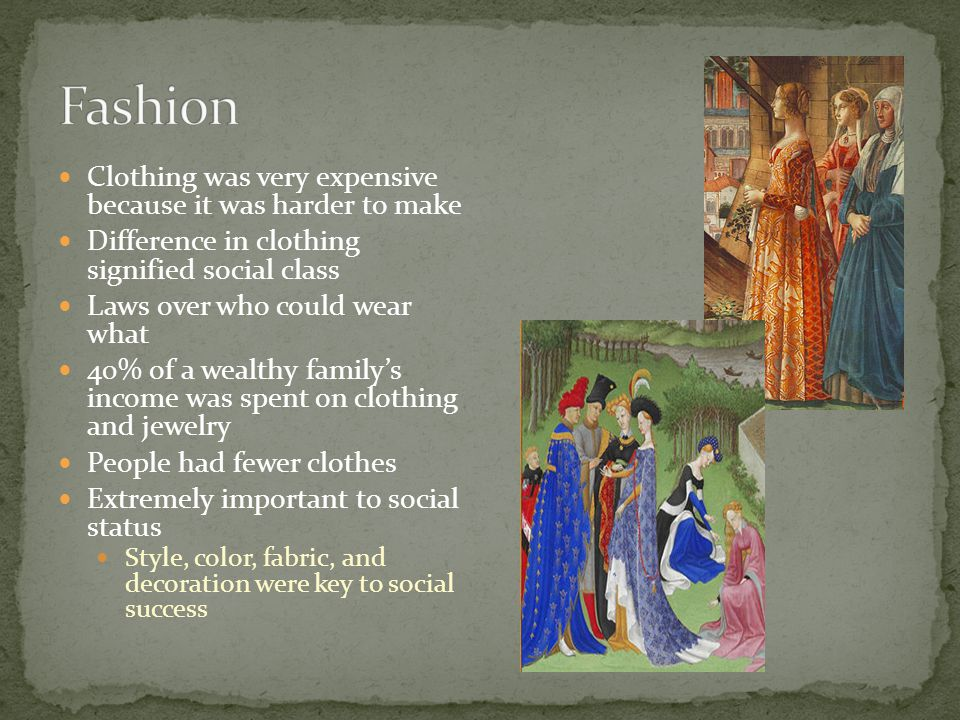 Clothing was very expensive because it was harder to make Difference in clothing signified social class Laws over who could wear what 40% of a wealthy family's income was spent on clothing and jewelry People had fewer clothes Extremely important to social status Style, color, fabric, and decoration were key to social success