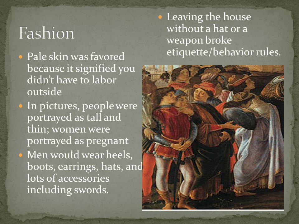 Pale skin was favored because it signified you didn't have to labor outside In pictures, people were portrayed as tall and thin; women were portrayed as pregnant Men would wear heels, boots, earrings, hats, and lots of accessories including swords.