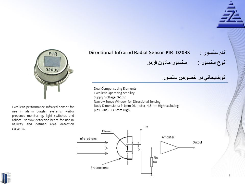 نام سنسور : PIR Sensor Module-SB006 سنسور مادون قرمزنوع سنسور : توضيحاتي در خصوص سنسور Complete with PIR, Motion Detection IC and Fresnel Lens Dual Element Sensor with Low Noise and High Sensitivity Supply Voltage: 5-20Vdc Delay Time Adjustable: 5 seconds to 18 Minutes Standard TTL Output Module Dimensions: 28mm Length, 38mm Width, 40mm Height SB0061 is a pyroelectric sensor module which developed for human body detection.