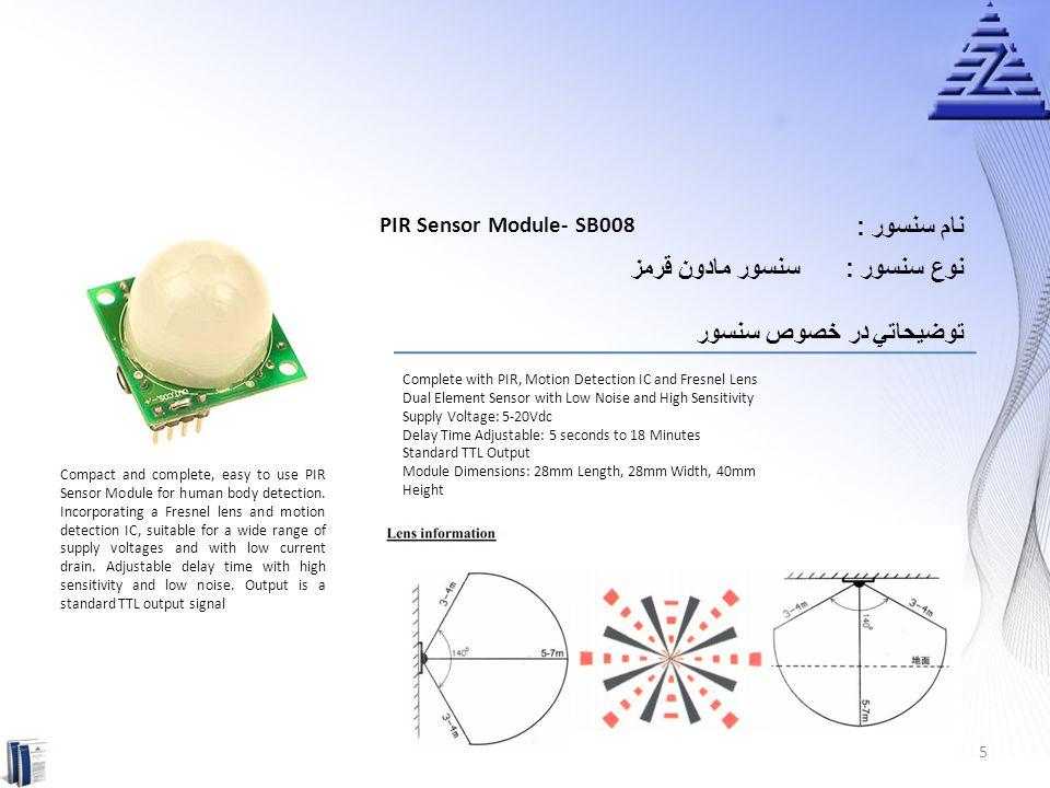 نام سنسور : Deluxe PIR Sensor Module-SB00622A-2 سنسور مادون قرمزنوع سنسور : توضيحاتي در خصوص سنسور Complete with PIR, Motion Detection IC and Fresnel Lens Advanced Accuracy Sensor with Low Noise and High Sensitivity Wider Supply Voltage: 3.8-24Vdc Delay Time Adjustable: 2 seconds to 70 minutes Light Sensor Included with Adjustable Sensitivity: 3 to 10 Lux Detecting Length Adjustable: 6 to 8 meters Standard TTL Output Module Dimensions: 32mm Length, 24mm Width, 40mm Height New Advanced PIR Sensor Module with improved digital sensor.