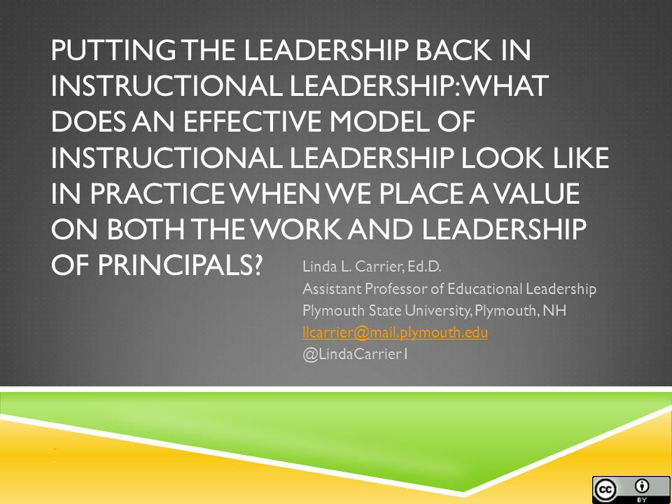 PUTTING THE LEADERSHIP BACK IN INSTRUCTIONAL LEADERSHIP: WHAT DOES AN EFFECTIVE MODEL OF INSTRUCTIONAL LEADERSHIP LOOK LIKE IN PRACTICE WHEN WE PLACE A VALUE ON BOTH THE WORK AND LEADERSHIP OF PRINCIPALS.