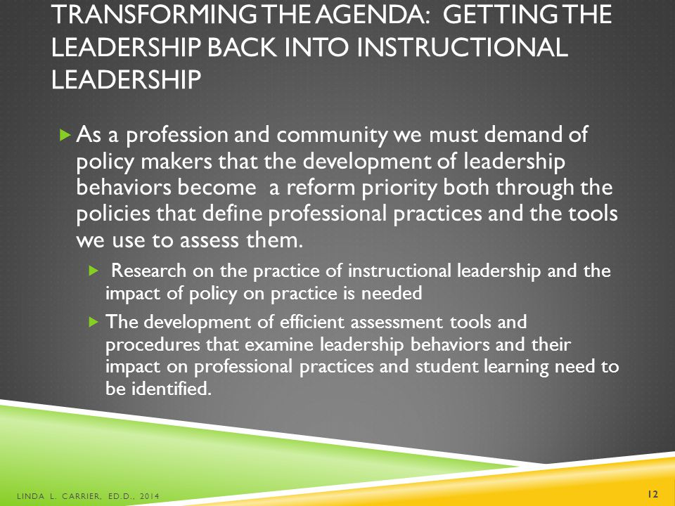 TRANSFORMING THE AGENDA: GETTING THE LEADERSHIP BACK INTO INSTRUCTIONAL LEADERSHIP  As a profession and community we must demand of policy makers that the development of leadership behaviors become a reform priority both through the policies that define professional practices and the tools we use to assess them.