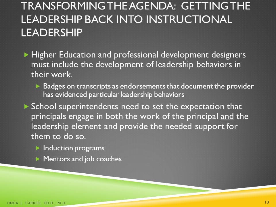 TRANSFORMING THE AGENDA: GETTING THE LEADERSHIP BACK INTO INSTRUCTIONAL LEADERSHIP  Higher Education and professional development designers must include the development of leadership behaviors in their work.