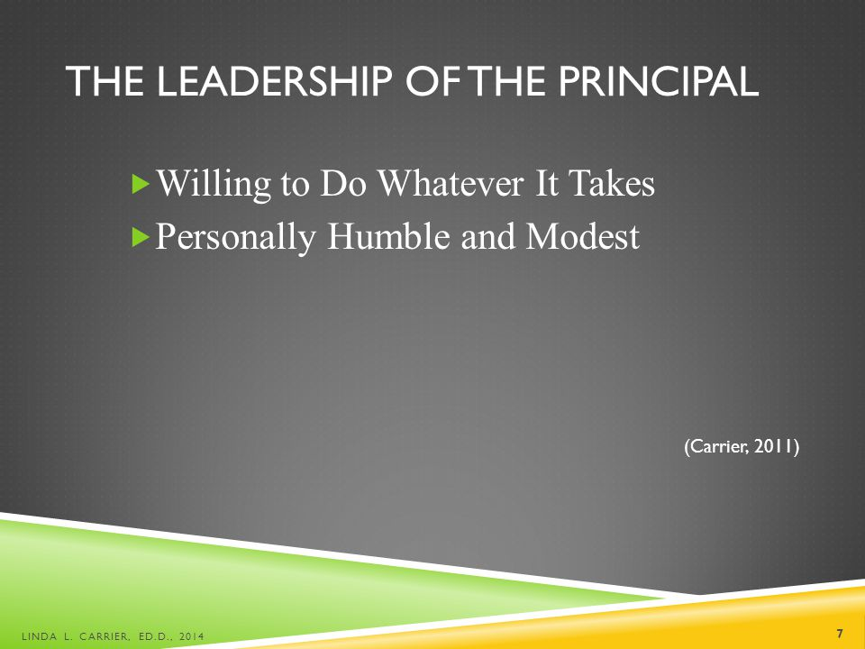 THE LEADERSHIP OF THE PRINCIPAL  Willing to Do Whatever It Takes  Personally Humble and Modest (Carrier, 2011) LINDA L.