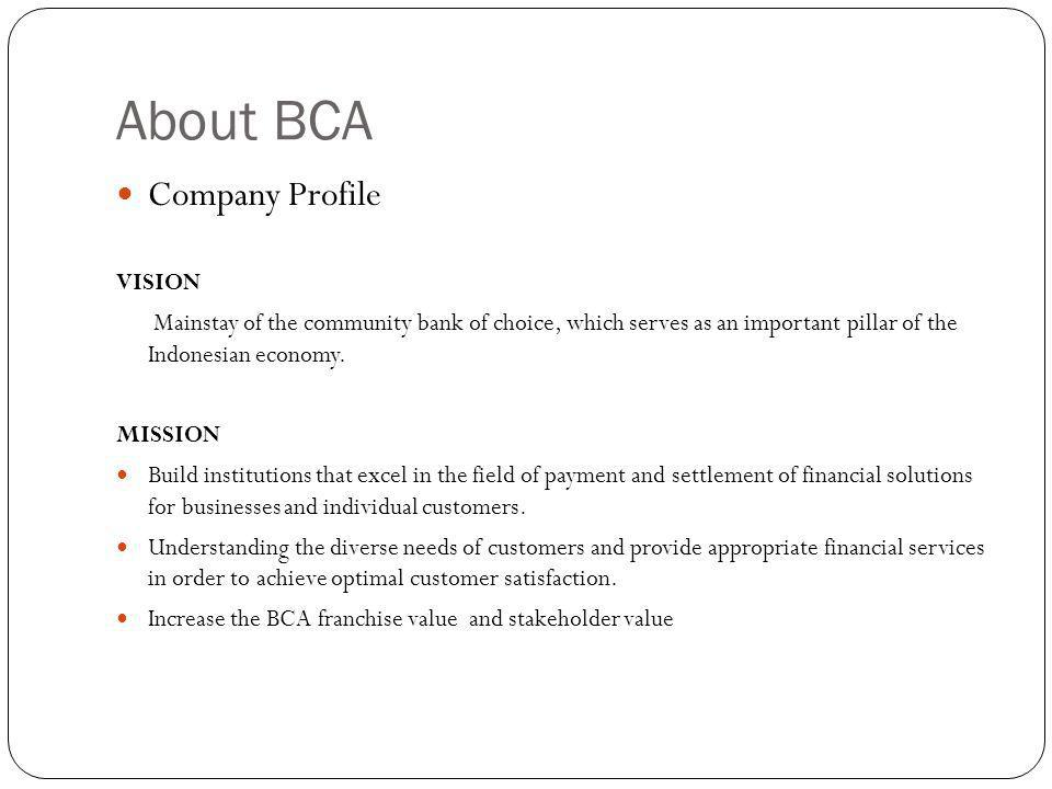 About BCA Company Profile VISION Mainstay of the community bank of choice, which serves as an important pillar of the Indonesian economy.
