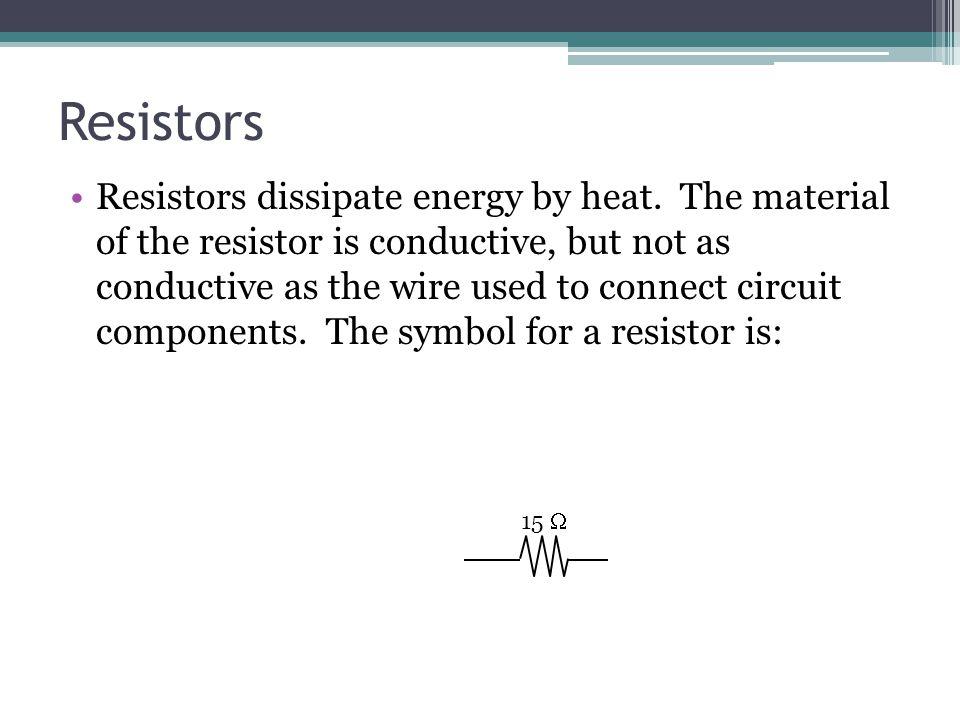 Resistors Resistors dissipate energy by heat.