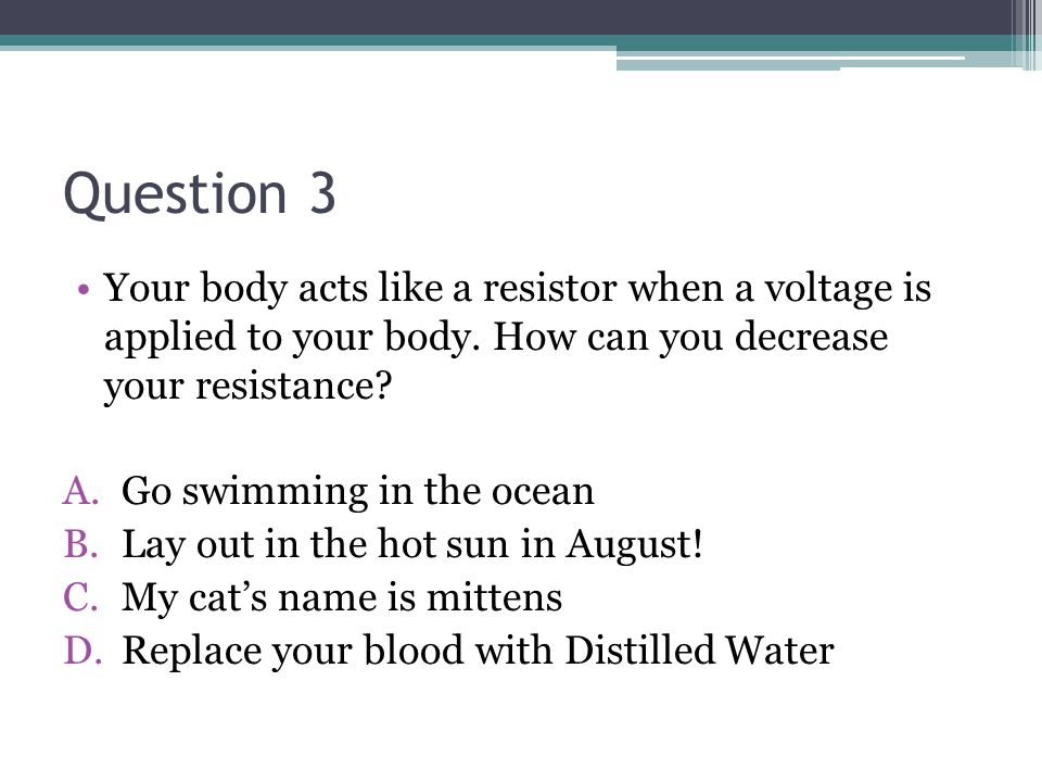 Question 3 Your body acts like a resistor when a voltage is applied to your body.