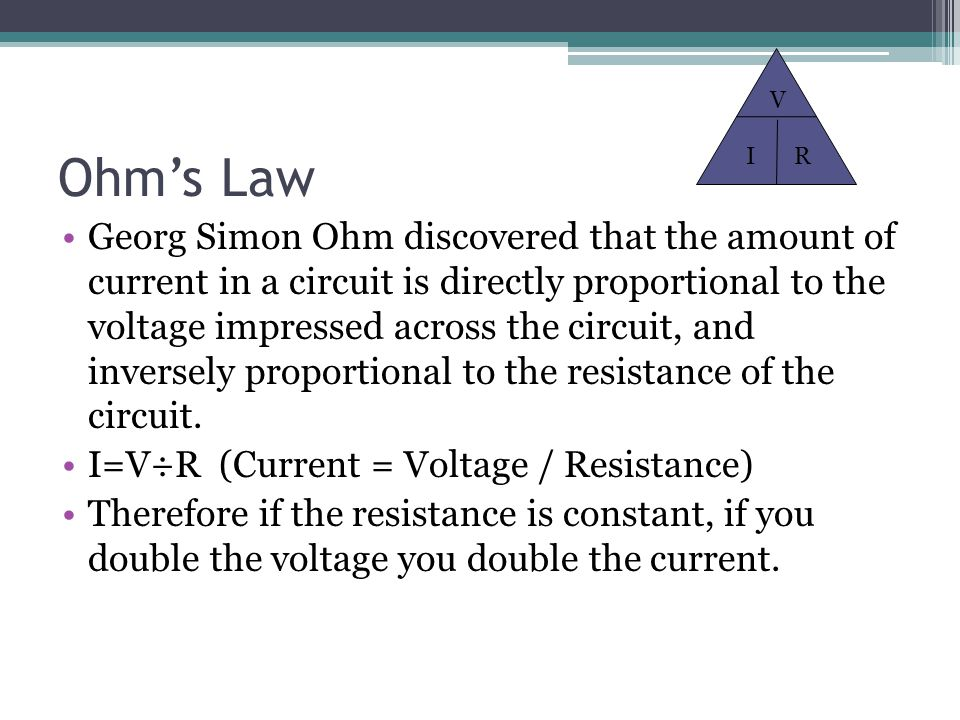 Ohm's Law Georg Simon Ohm discovered that the amount of current in a circuit is directly proportional to the voltage impressed across the circuit, and inversely proportional to the resistance of the circuit.
