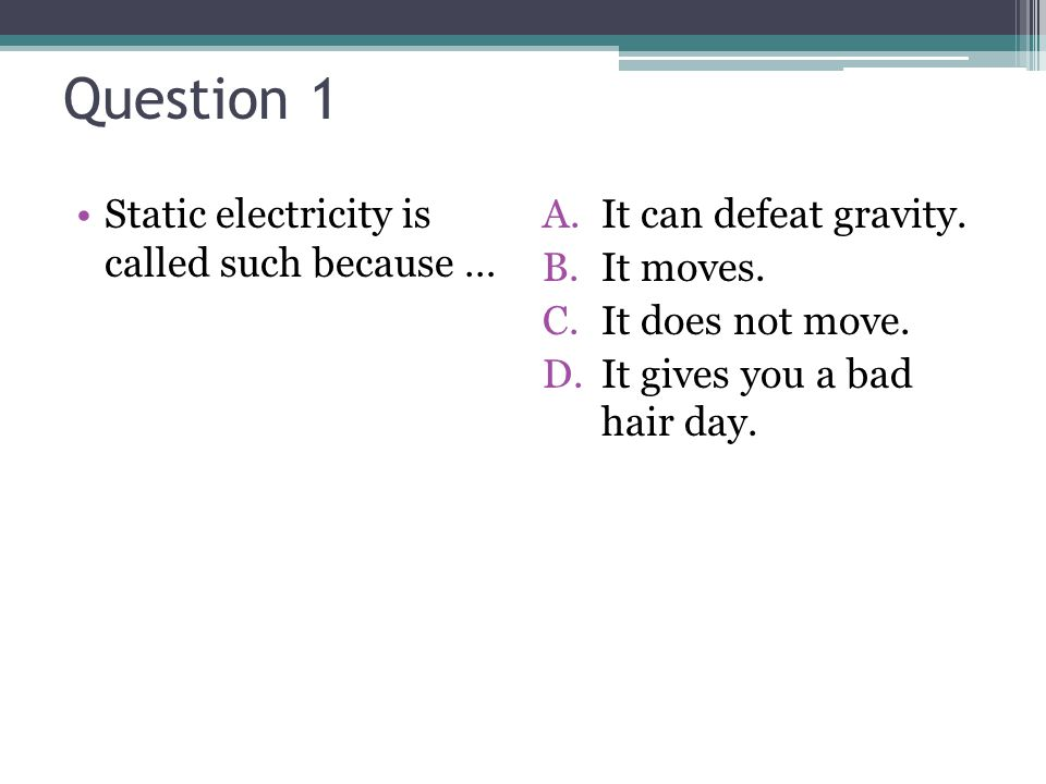 Question 1 Static electricity is called such because … A.It can defeat gravity.