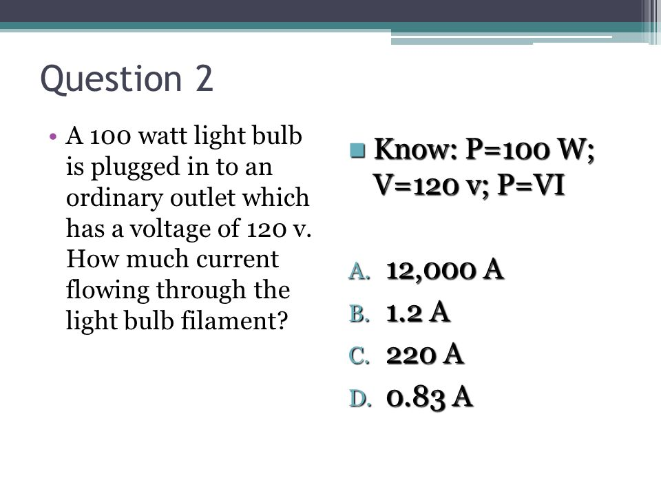 Question 2 A 100 watt light bulb is plugged in to an ordinary outlet which has a voltage of 120 v.