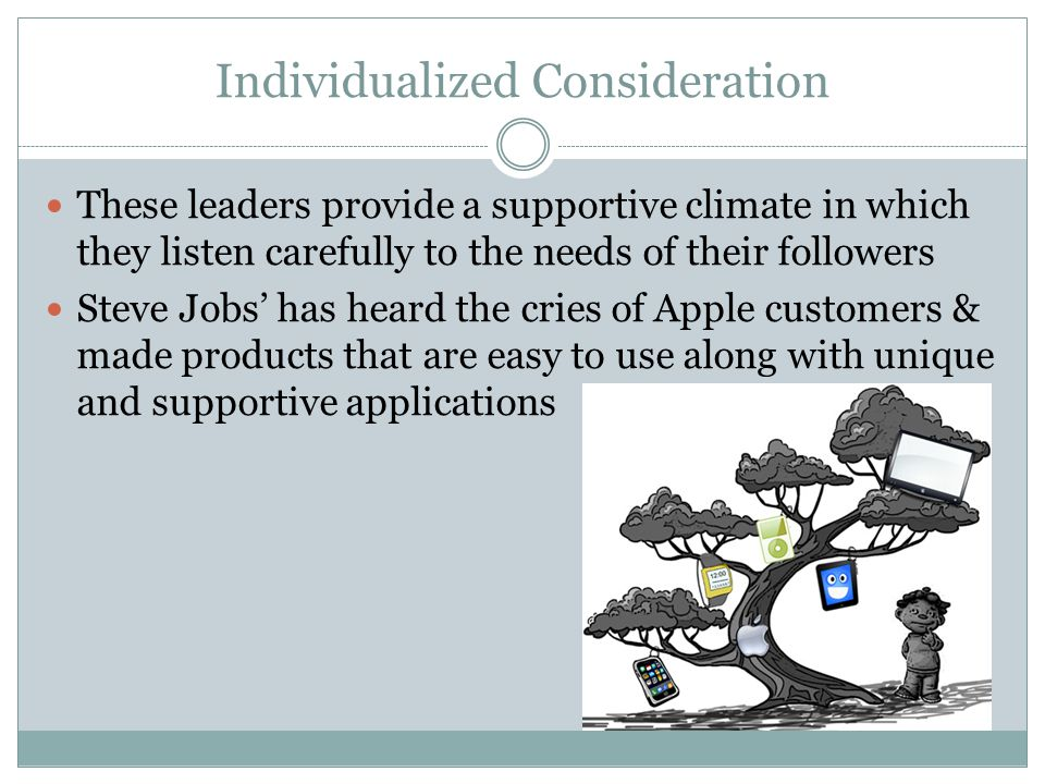 Individualized Consideration These leaders provide a supportive climate in which they listen carefully to the needs of their followers Steve Jobs' has