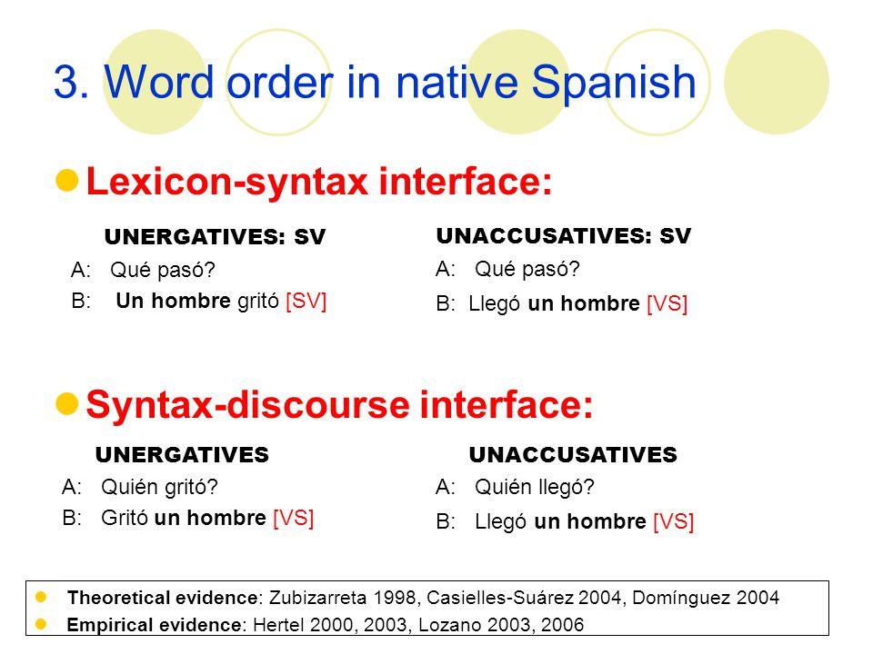 3. Word order in native Spanish Lexicon-syntax interface: Syntax-discourse interface: UNERGATIVES: SV A: Qué pasó? B: Un hombre gritó [SV] UNACCUSATIV