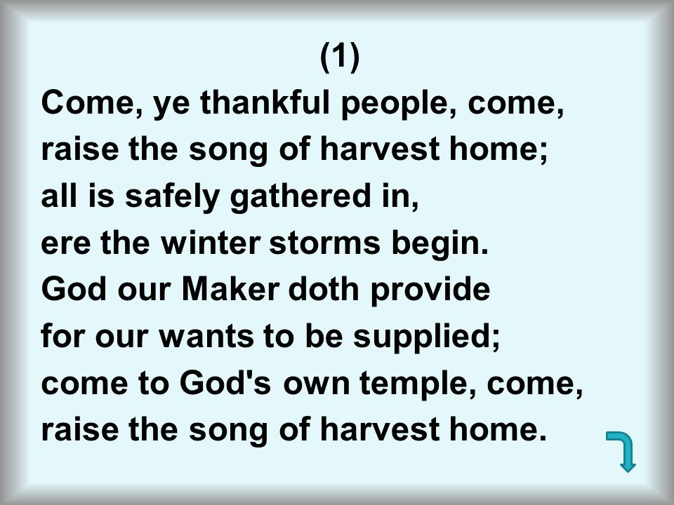 (1) Come, ye thankful people, come, raise the song of harvest home; all is safely gathered in, ere the winter storms begin.