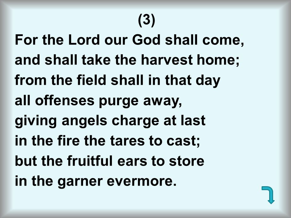 (3) For the Lord our God shall come, and shall take the harvest home; from the field shall in that day all offenses purge away, giving angels charge a