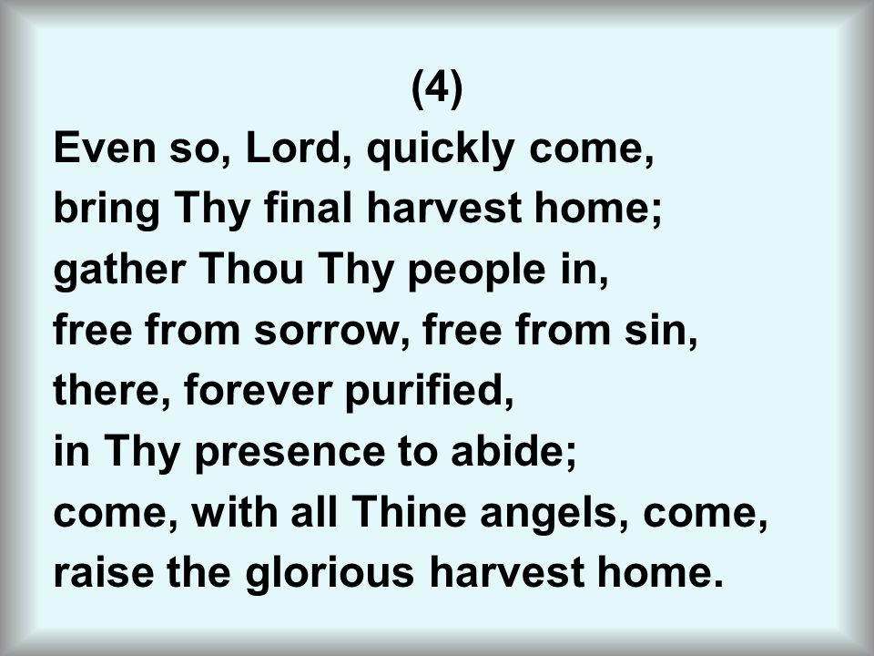 (4) Even so, Lord, quickly come, bring Thy final harvest home; gather Thou Thy people in, free from sorrow, free from sin, there, forever purified, in Thy presence to abide; come, with all Thine angels, come, raise the glorious harvest home.