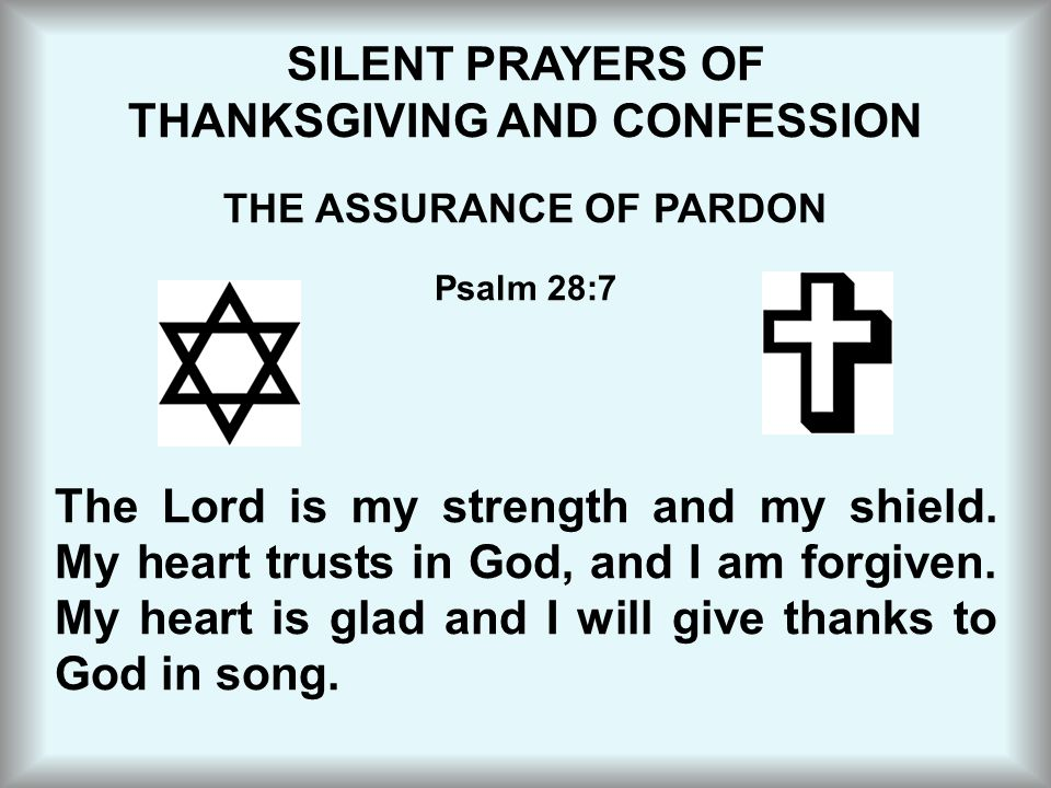 SILENT PRAYERS OF THANKSGIVING AND CONFESSION THE ASSURANCE OF PARDON Psalm 28:7 The Lord is my strength and my shield. My heart trusts in God, and I