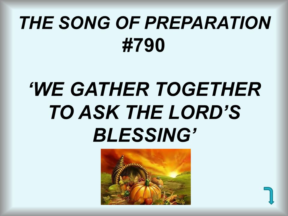 THE SONG OF PREPARATION #790 'WE GATHER TOGETHER TO ASK THE LORD'S BLESSING'