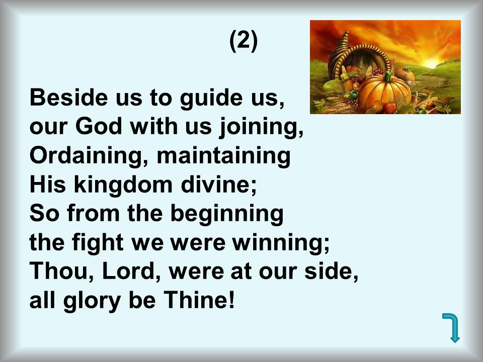 (2) Beside us to guide us, our God with us joining, Ordaining, maintaining His kingdom divine; So from the beginning the fight we were winning; Thou, Lord, were at our side, all glory be Thine!