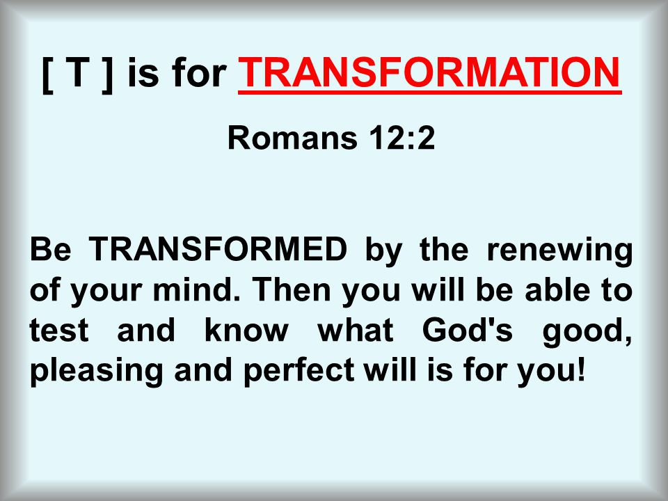 [ T ] is for TRANSFORMATION Romans 12:2 Be TRANSFORMED by the renewing of your mind.