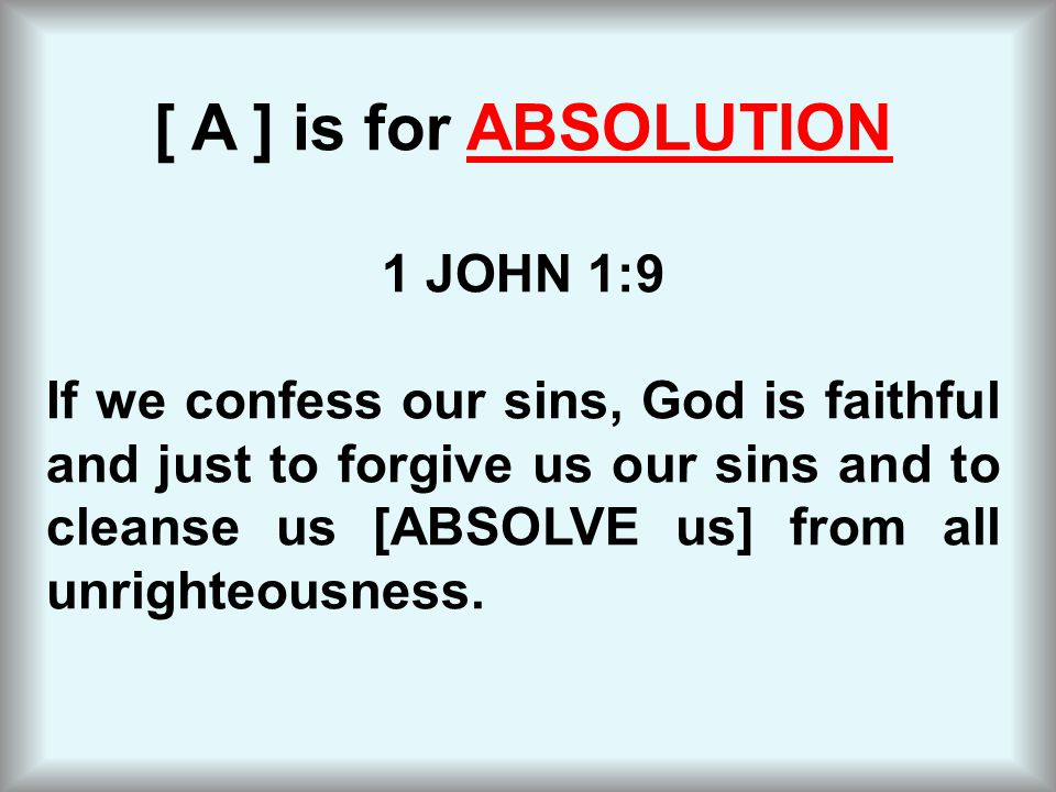 [ A ] is for ABSOLUTION 1 JOHN 1:9 If we confess our sins, God is faithful and just to forgive us our sins and to cleanse us [ABSOLVE us] from all unr