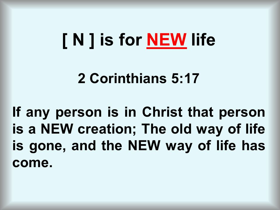 [ N ] is for NEW life 2 Corinthians 5:17 If any person is in Christ that person is a NEW creation; The old way of life is gone, and the NEW way of lif