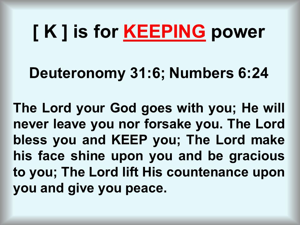 [ K ] is for KEEPING power Deuteronomy 31:6; Numbers 6:24 The Lord your God goes with you; He will never leave you nor forsake you. The Lord bless you