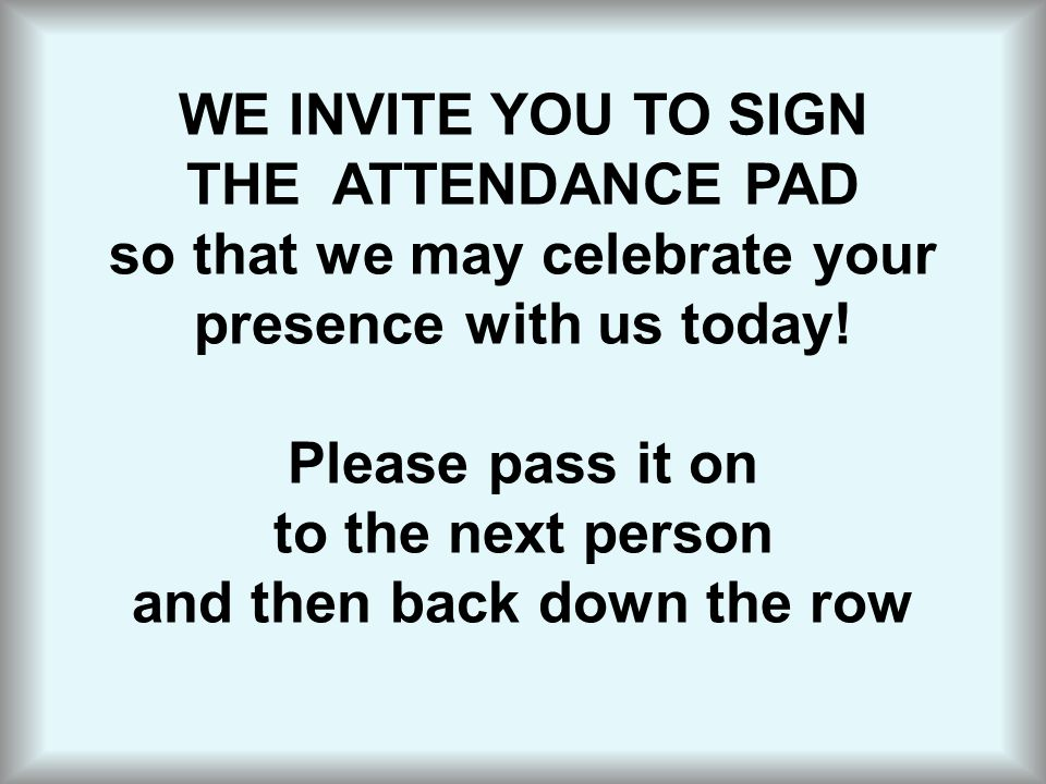 WE INVITE YOU TO SIGN THE ATTENDANCE PAD so that we may celebrate your presence with us today.