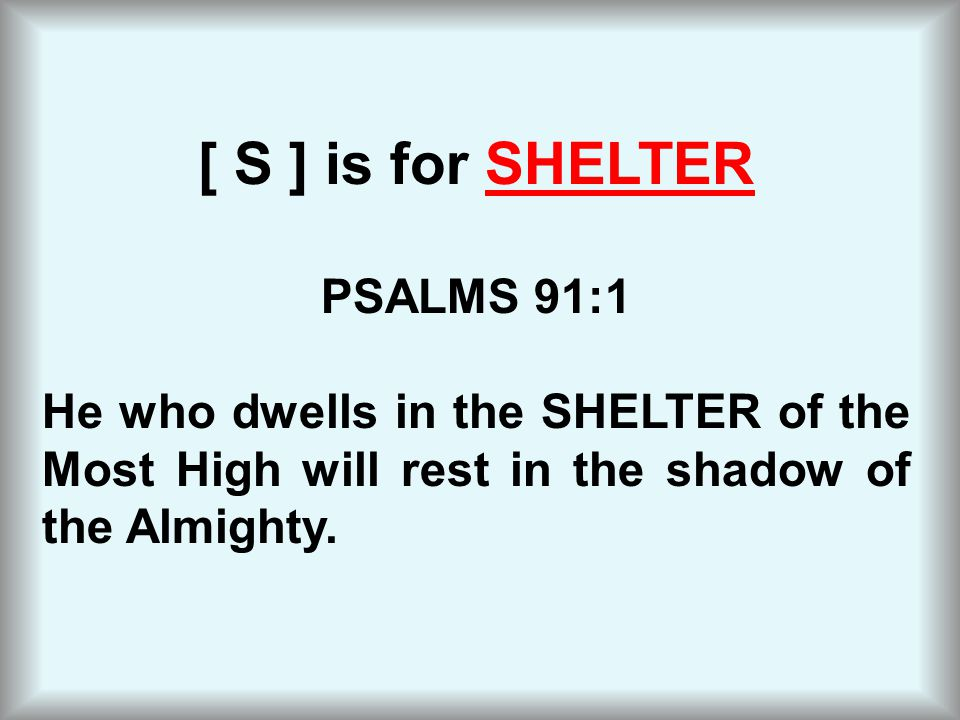 [ S ] is for SHELTER PSALMS 91:1 He who dwells in the SHELTER of the Most High will rest in the shadow of the Almighty.
