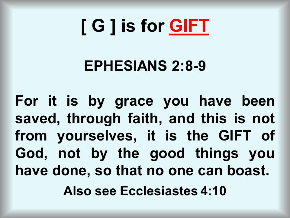 [ G ] is for GIFT EPHESIANS 2:8 ‑ 9 For it is by grace you have been saved, through faith, and this is not from yourselves, it is the GIFT of God, not