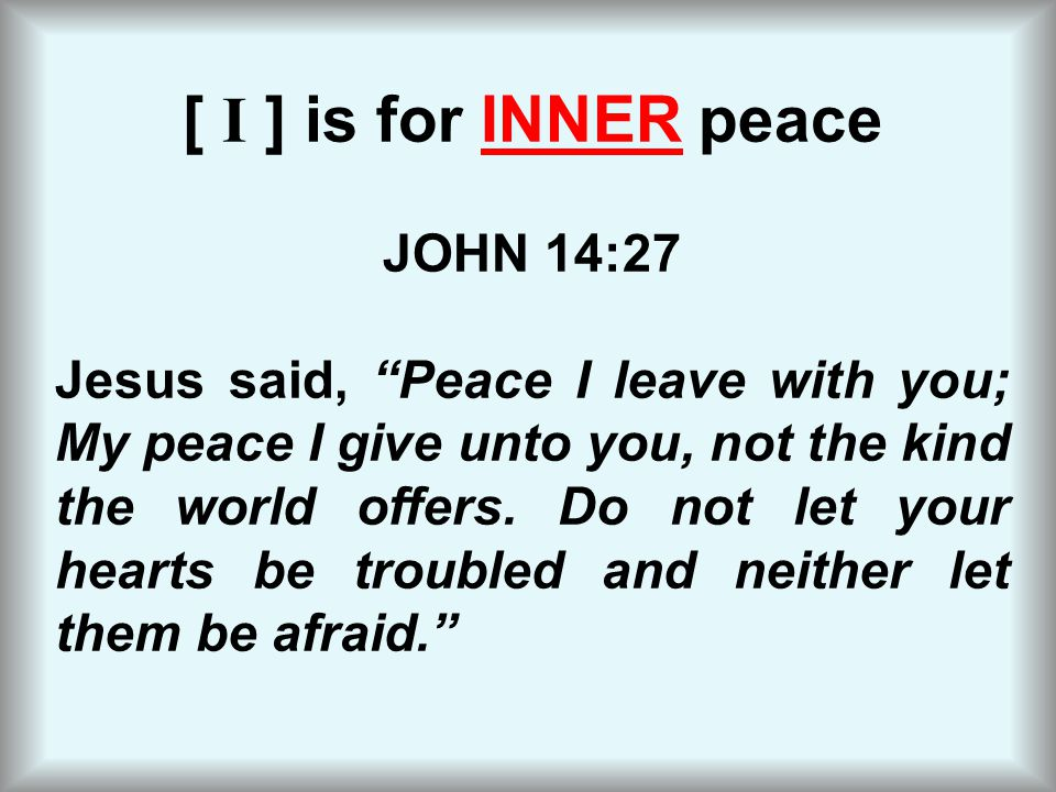 """[ I ] is for INNER peace JOHN 14:27 Jesus said, """"Peace I leave with you; My peace I give unto you, not the kind the world offers. Do not let your hear"""