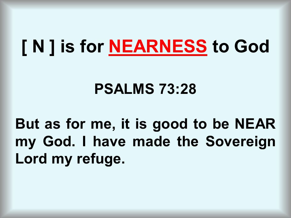 [ N ] is for NEARNESS to God PSALMS 73:28 But as for me, it is good to be NEAR my God.