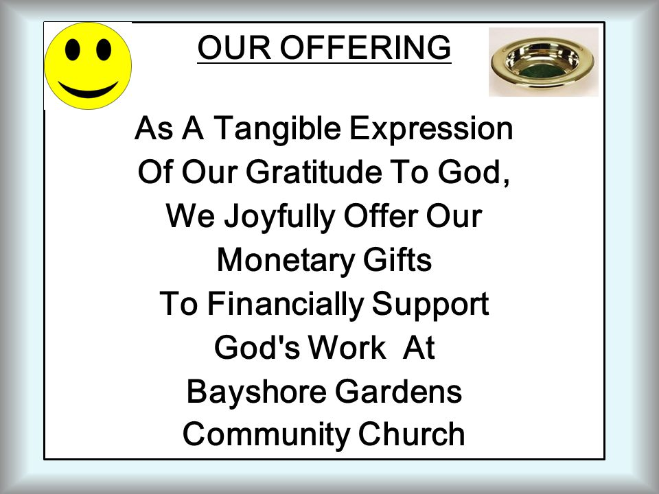 OUR OFFERING As A Tangible Expression Of Our Gratitude To God, We Joyfully Offer Our Monetary Gifts To Financially Support God s Work At Bayshore Gardens Community Church