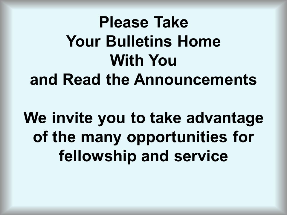 Please Take Your Bulletins Home With You and Read the Announcements We invite you to take advantage of the many opportunities for fellowship and service