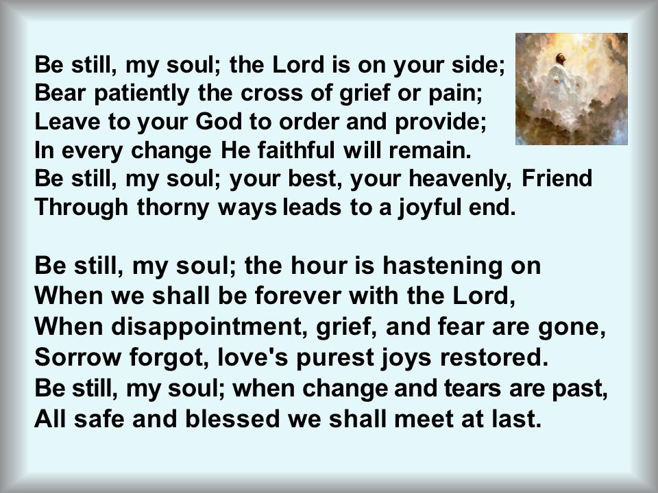 Be still, my soul; the Lord is on your side; Bear patiently the cross of grief or pain; Leave to your God to order and provide; In every change He fai