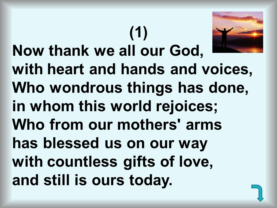 (1) Now thank we all our God, with heart and hands and voices, Who wondrous things has done, in whom this world rejoices; Who from our mothers' arms h
