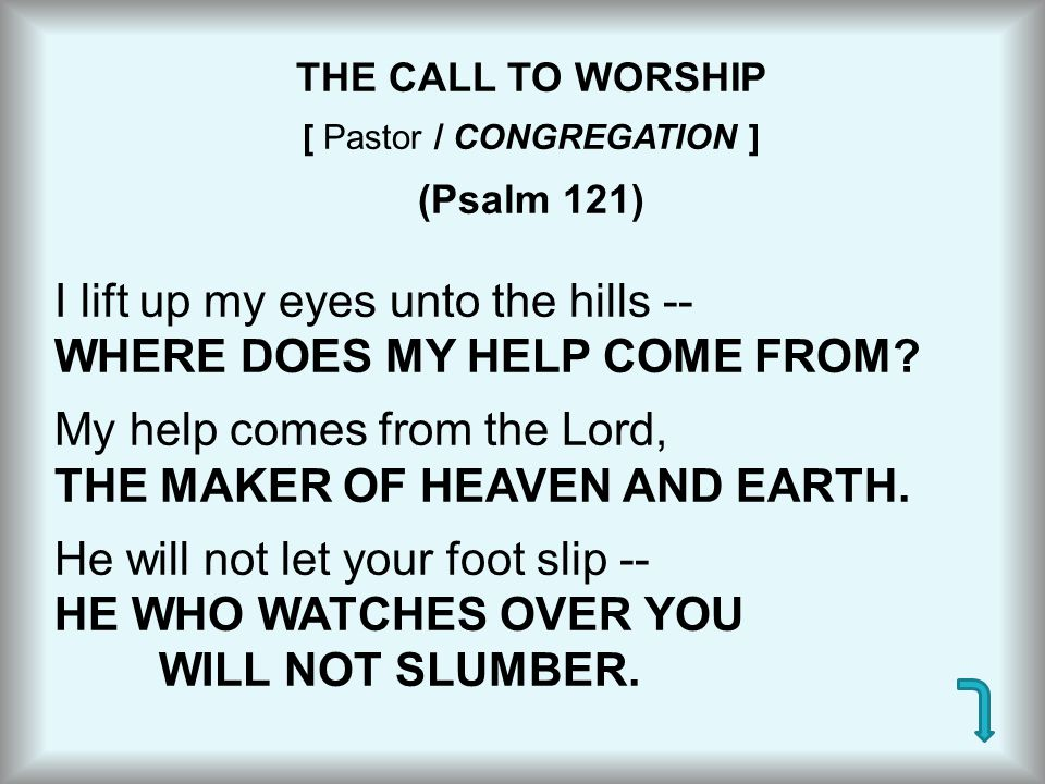 THE CALL TO WORSHIP [ Pastor / CONGREGATION ] (Psalm 121) I lift up my eyes unto the hills -- WHERE DOES MY HELP COME FROM? My help comes from the Lor