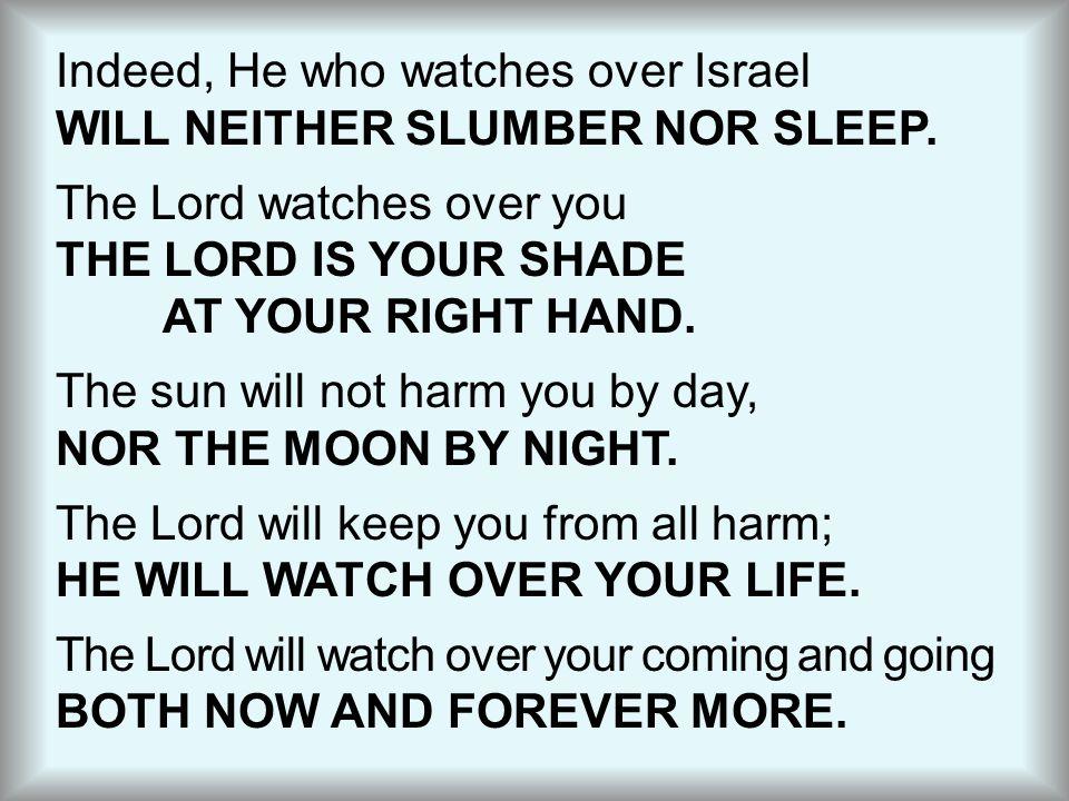 Indeed, He who watches over Israel WILL NEITHER SLUMBER NOR SLEEP.