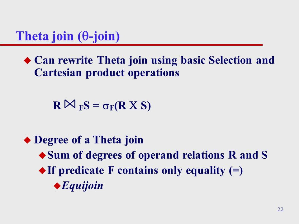 22 Theta join (  -join) u Can rewrite Theta join using basic Selection and Cartesian product operations R F S =  F (R  S) u Degree of a Theta join